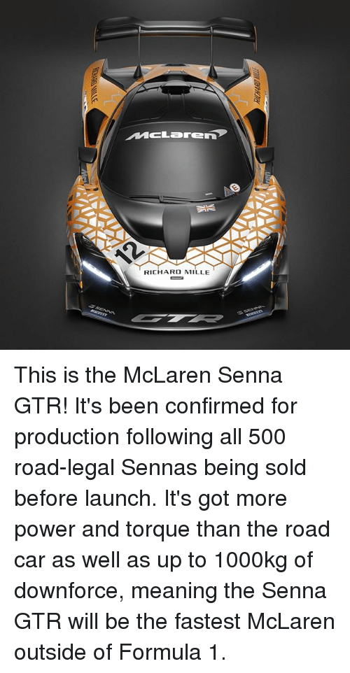 torque: MCLarEn  RICHARD MILLE This is the McLaren Senna GTR! It's been confirmed for production following all 500 road-legal Sennas being sold before launch. It's got more power and torque than the road car as well as up to 1000kg of downforce, meaning the Senna GTR will be the fastest McLaren outside of Formula 1.
