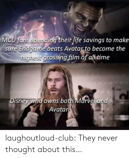 Club, Disney, and Life: MCU fans spending their life savings to make  sure Endgame beats Avatar to become the  highest grossing film of all time  Disney who owns both Marvel and  Avatar laughoutloud-club:  They never thought about this…