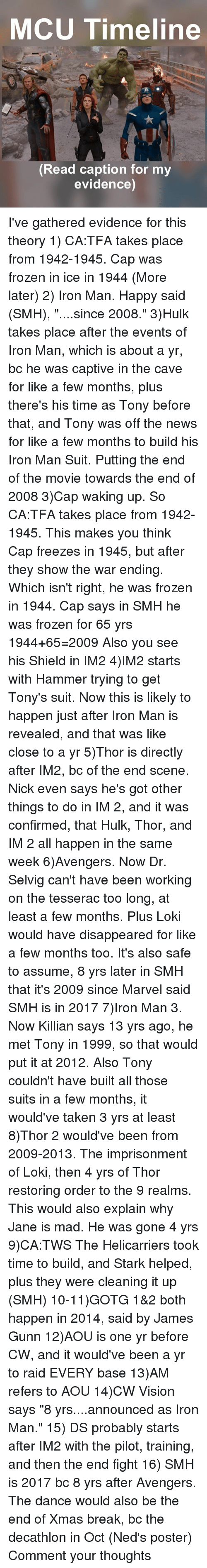 """posterity: MCU Timeline  A,  Read caption for my  evidence) I've gathered evidence for this theory 1) CA:TFA takes place from 1942-1945. Cap was frozen in ice in 1944 (More later) 2) Iron Man. Happy said (SMH), """"....since 2008."""" 3)Hulk takes place after the events of Iron Man, which is about a yr, bc he was captive in the cave for like a few months, plus there's his time as Tony before that, and Tony was off the news for like a few months to build his Iron Man Suit. Putting the end of the movie towards the end of 2008 3)Cap waking up. So CA:TFA takes place from 1942-1945. This makes you think Cap freezes in 1945, but after they show the war ending. Which isn't right, he was frozen in 1944. Cap says in SMH he was frozen for 65 yrs 1944+65=2009 Also you see his Shield in IM2 4)IM2 starts with Hammer trying to get Tony's suit. Now this is likely to happen just after Iron Man is revealed, and that was like close to a yr 5)Thor is directly after IM2, bc of the end scene. Nick even says he's got other things to do in IM 2, and it was confirmed, that Hulk, Thor, and IM 2 all happen in the same week 6)Avengers. Now Dr. Selvig can't have been working on the tesserac too long, at least a few months. Plus Loki would have disappeared for like a few months too. It's also safe to assume, 8 yrs later in SMH that it's 2009 since Marvel said SMH is in 2017 7)Iron Man 3. Now Killian says 13 yrs ago, he met Tony in 1999, so that would put it at 2012. Also Tony couldn't have built all those suits in a few months, it would've taken 3 yrs at least 8)Thor 2 would've been from 2009-2013. The imprisonment of Loki, then 4 yrs of Thor restoring order to the 9 realms. This would also explain why Jane is mad. He was gone 4 yrs 9)CA:TWS The Helicarriers took time to build, and Stark helped, plus they were cleaning it up (SMH) 10-11)GOTG 1&2 both happen in 2014, said by James Gunn 12)AOU is one yr before CW, and it would've been a yr to raid EVERY base 13)AM refers to AOU 14)CW Vision says """"8 yrs"""