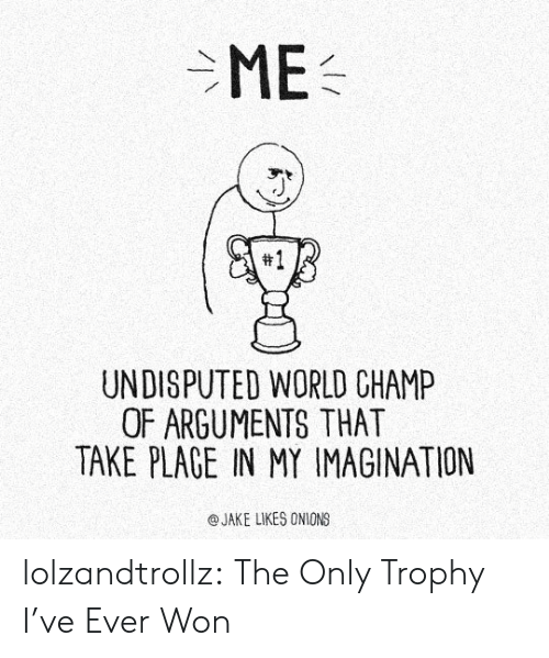 Tumblr, Blog, and World: ME  #1  UNDISPUTED WORLD CHAMP  OF ARGUMENTS THAT  TAKE PLAGE IN MY IMAGINATION  eJAKE LIKES ONIONS lolzandtrollz:  The Only Trophy I've Ever Won
