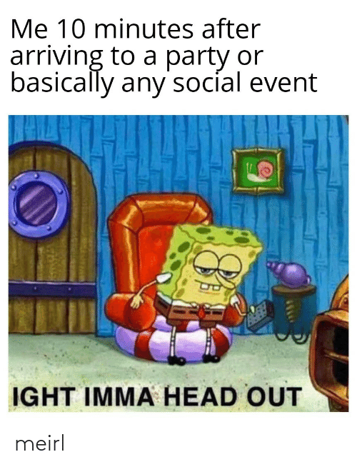 Imma: Me 10 minutes after  arriving to a party or  basically any'socíal event  IGHT IMMA HEAD OUT meirl