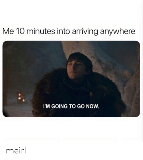 Im Going To: Me 10 minutes into arriving anywhere  I'M GOING TO GO NOW. meirl