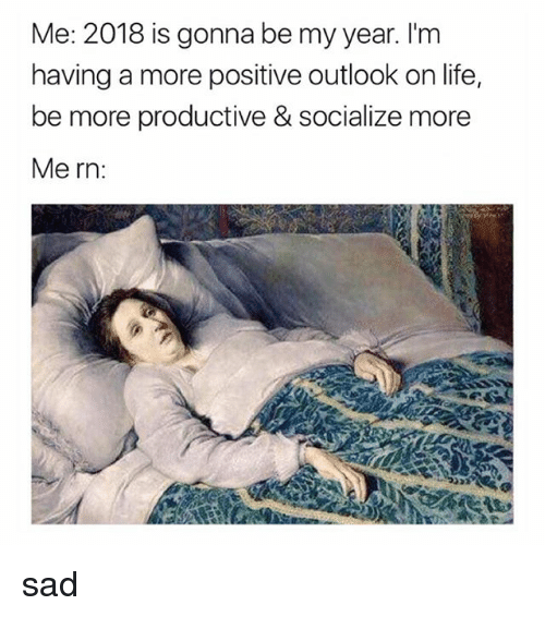 Life, Outlook, and Girl Memes: Me: 2018 is gonna be my year. I'm  having a more positive outlook on life,  be more productive & socialize more  Me rn: sad