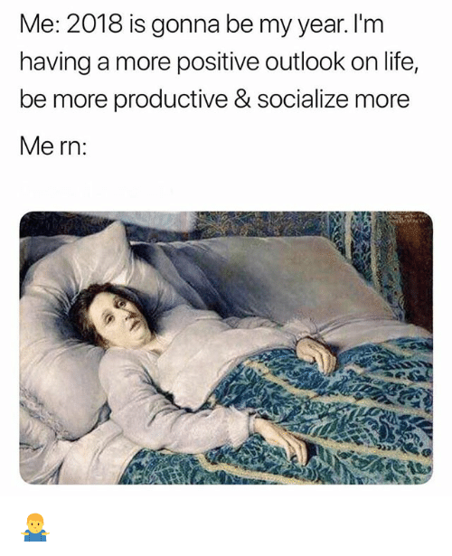 Life, Memes, and Outlook: Me: 2018 is gonna be my year. I'm  having a more positive outlook on life,  be more productive & socialize more  Me rn: 🤷♂️