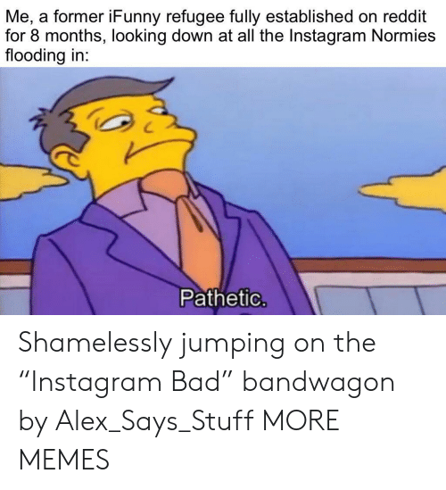"""Flooding: Me, a former iFunny refugee fully established on reddit  for 8 months, looking down at all the Instagram Normies  flooding in:  Pathetic. Shamelessly jumping on the """"Instagram Bad"""" bandwagon by Alex_Says_Stuff MORE MEMES"""