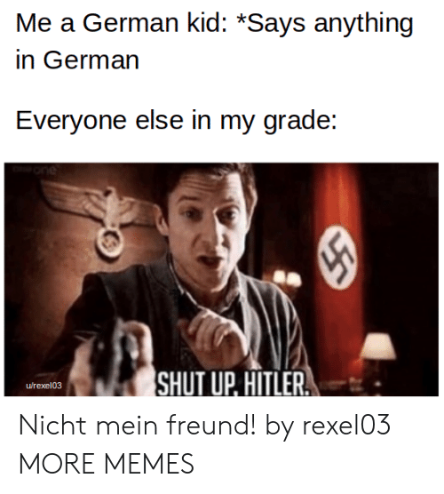 Dank, Memes, and Shut Up: Me a German kid: *Says anything  in German  Everyone else in my grade:  SHUT UP. HITLER  urexel03  55 Nicht mein freund! by rexel03 MORE MEMES