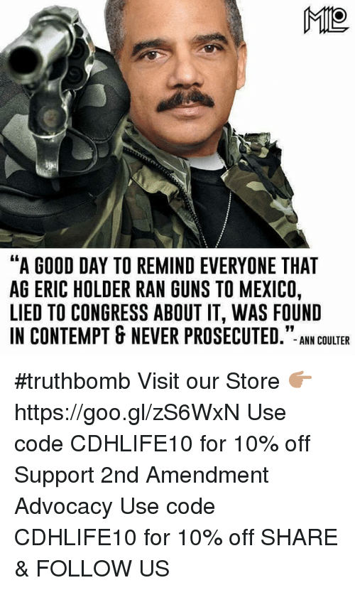 "Contemption: ME  ""A GOOD DAY TO REMINDEVERYONE THAT  AG ERIC HOLDER RAN GUNS TO MEXICO,  LIED TO CONGRESS ABOUT IT, WAS FOUND  IN CONTEMPT & NEVER PROSECUTED  ANN COULTER #truthbomb  Visit our Store 👉🏽 https://goo.gl/zS6WxN Use code CDHLIFE10 for 10% off Support 2nd Amendment Advocacy Use code CDHLIFE10 for 10% off SHARE & FOLLOW US"