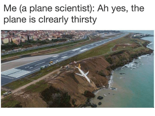 Thirsty, Yes, and Plane: Me (a plane scientist): Ah yes, the  plane is clrearly thirsty