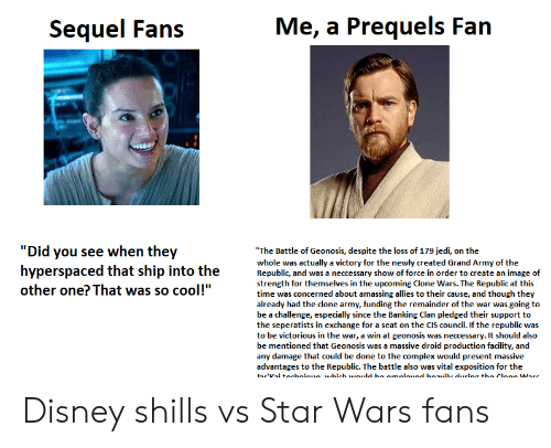"""exposition: Me, a Prequels Fan  Sequel Fans  """"Did you see when they  hyperspaced that ship into the  other one? That was so cool!""""  """"The Battle of Geonosis, despite the loss of 179 jedi, on the  whole was ectually a victory for the newly created Grand Army of the  Republic, and was a neccessary show of force in order to create an image of  strength for themselves in the upcomine Clone Wars. The Republic at this  time was concerned about amassing allies to their cause, and though they  already had the done army, funding the remainder of the war was going to  be a challenge, especially since the Banking Clan pledged their support to  the seperatists in exchange for a seat on the CIs council. If the republic was  to be victorious in the war, a win at geonosis was necessery. It should abo  be mentioned that Geonosis was a massive droid production facility, and  any damage that could be done to the complex would present massive  advantages to the Republic. The battle also was vital exposition for the  ae'kd tocbalouo which would bo cmalouod hoaudhe durtea tho cione Warc Disney shills vs Star Wars fans"""