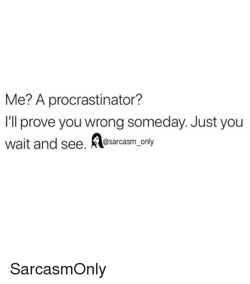 Funny, Memes, and Sarcasm: Me? A procrastinator?  l'll prove you wrong someday. Just you  wait and see. А@ ly  sarcasm on SarcasmOnly