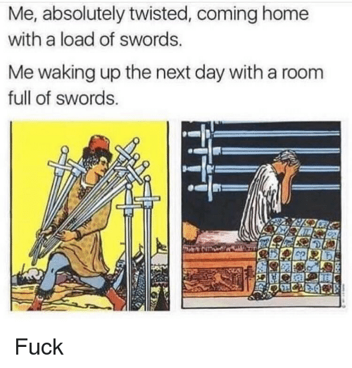 Fuck, Home, and Dank Memes: Me, absolutely twisted, coming home  with a load of swords.  Me waking up the next day with a room  full of swords. Fuck