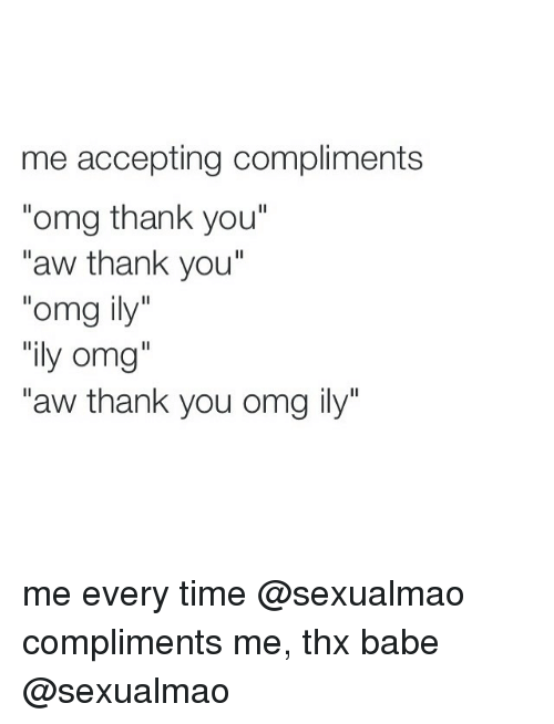 "Aw Thank You: me accepting compliments  ""omg thank you""  aw thank you  omg ily  ily omg  ""aw thank you omg ily"" me every time @sexualmao compliments me, thx babe @sexualmao"