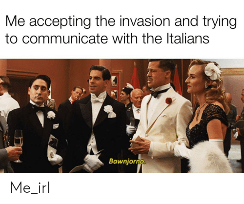 Irl, Me IRL, and Invasion: Me accepting the invasion and trying  to communicate with the Italians  Bawnjorno Me_irl