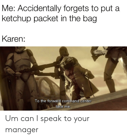 ketchup: Me: Accidentally forgets to put a  ketchup packet in the bag  Karen:  To the forward command center  take me. Um can I speak to your manager