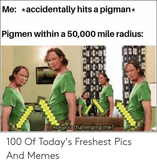 Freshest: Me: accidentally hits a pigman*  Pigmen within a 50,000 mile radius:  Are you challenging me? 100 Of Today's Freshest Pics And Memes