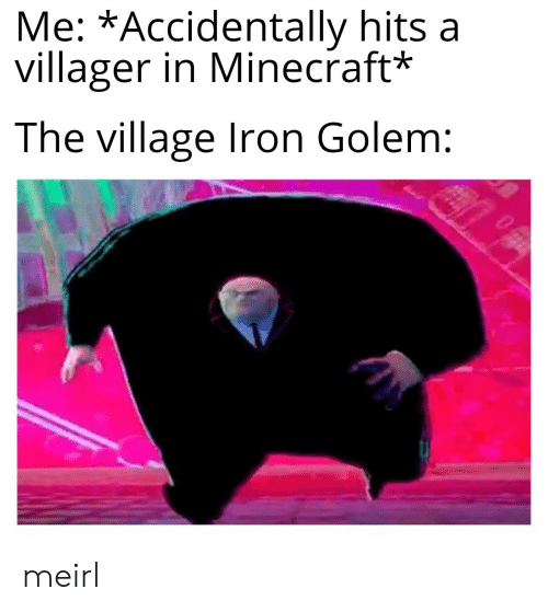 iron golem: Me: *Accidentally hits a  villager in Minecraft*  The village Iron Golem: meirl