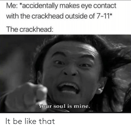 soul: Me: *accidentally makes eye contact  with the crackhead outside of 7-11*  The crackhead:  Your soul is mine. It be like that