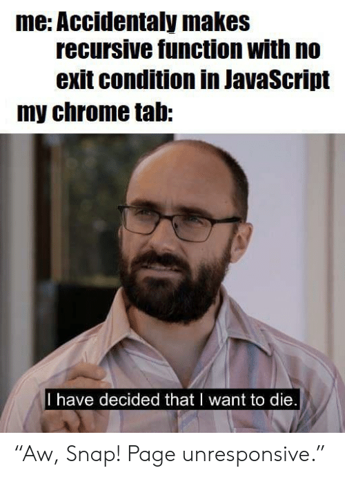 "Chrome, Page, and Javascript: me: Accidentaly makes  recursive function with no  exit condition in JavaScript  my chrome tab:  I have decided that I want to die. ""Aw, Snap! Page unresponsive."""