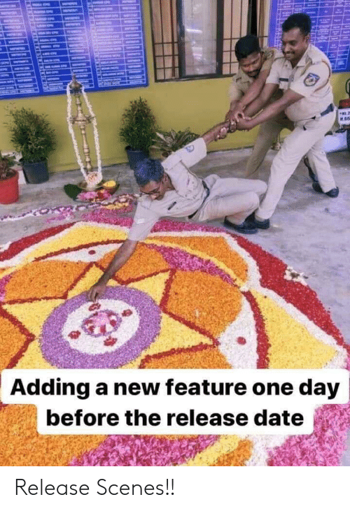 scenes: ME  Adding a new feature one day  before the release date Release Scenes!!