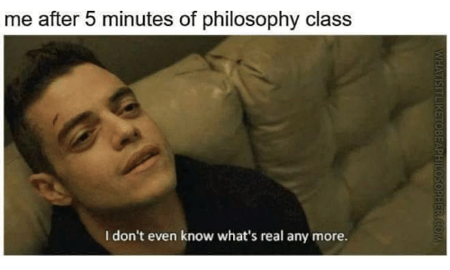 Philosophy: me after 5 minutes of philosophy class  I don't even know what's real any more.  HER COM