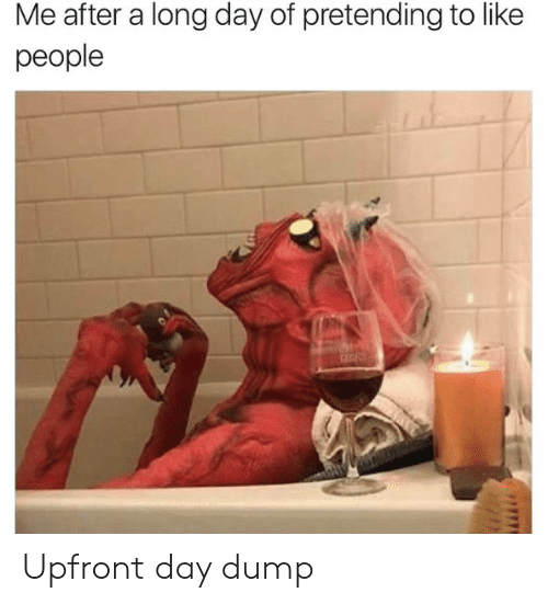Long Day: Me after a long day of pretending to like  people Upfront day dump