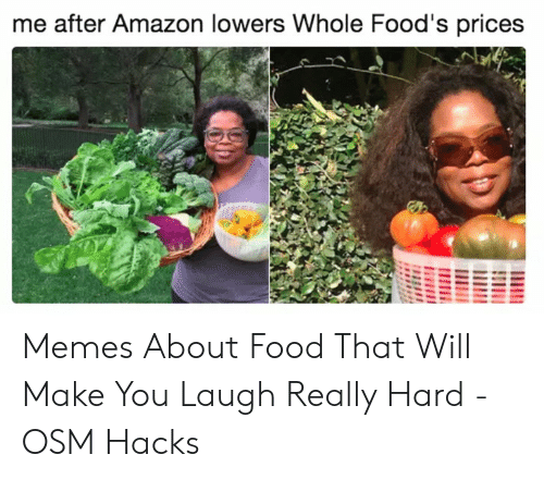 Memes About Food: me after Amazon lowers Whole Food's prices Memes About Food That Will Make You Laugh Really Hard - OSM Hacks