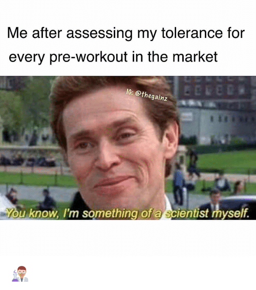 Memes, 🤖, and Market: Me after assessing my tolerance for  every pre-workout in the market  IG: @t  hegainz  ou know, I'm something of a scientist myself 👨🏽‍🔬