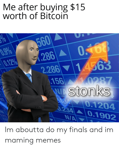 Finals, Memes, and Dank Memes: Me after buying $15  worth of Bitcoin  560  .286 0168  14563  D.9%  0.12%  2.286  156 0287  WAStonks  AOM 0.1204  0.234 0.1902  N/A  02  213 Im aboutta do my finals and im maming memes