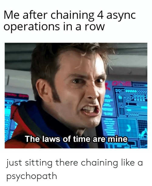 Laws: Me after chaining 4 async  operations in a row  ONa  0-000.OC  The laws of time are mine just sitting there chaining like a psychopath