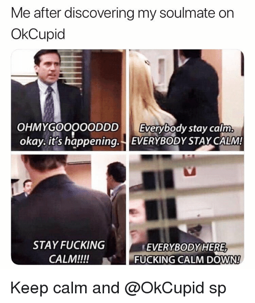 Fucking, Memes, and Keep Calm: Me after discovering my soulmate on  OkCupid  OHMYGOOOOODDD Everybody stay calm  okay. it's happening. EVERYBODYSTAY CALM  STAY FUCKING  CALM!!!!  EVERYBODYHERE,  -FUCKING CALM DOWN!  N Keep calm and @OkCupid sp