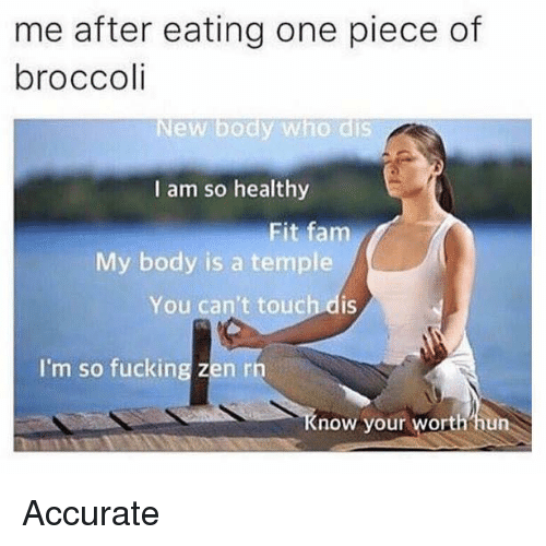 one piec: me after eating one piece of  broccoli  ew body who dis  I am so healthy  Fit fam  My body is a temple  You can't touch dis  I'm so fucking zen rn  now your  worth hun Accurate