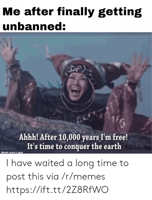 im free: Me after finally getting  unbanned:  Ahhh! After 10,000 years I'm free!  It's time to conquer the earth  Mods aren't gay I have waited a long time to post this via /r/memes https://ift.tt/2Z8RfWO