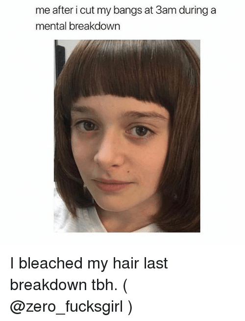 Tbh, Zero, and Hair: me after i cut my bangs at 3am during a  mental breakdown I bleached my hair last breakdown tbh. ( @zero_fucksgirl )