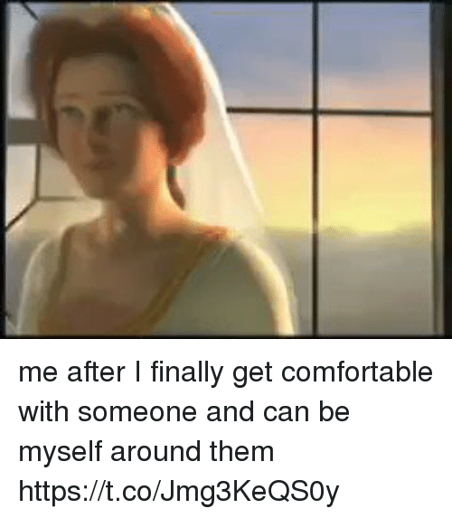 Comfortable, Girl Memes, and Can: me after I finally get comfortable with someone and can be myself around them https://t.co/Jmg3KeQS0y