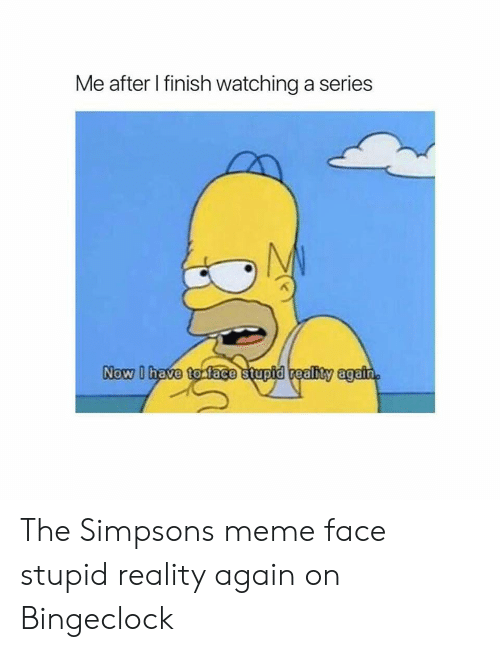 The Simpsons Meme: Me after I finish watching a series  Now D The Simpsons meme face stupid reality again on Bingeclock