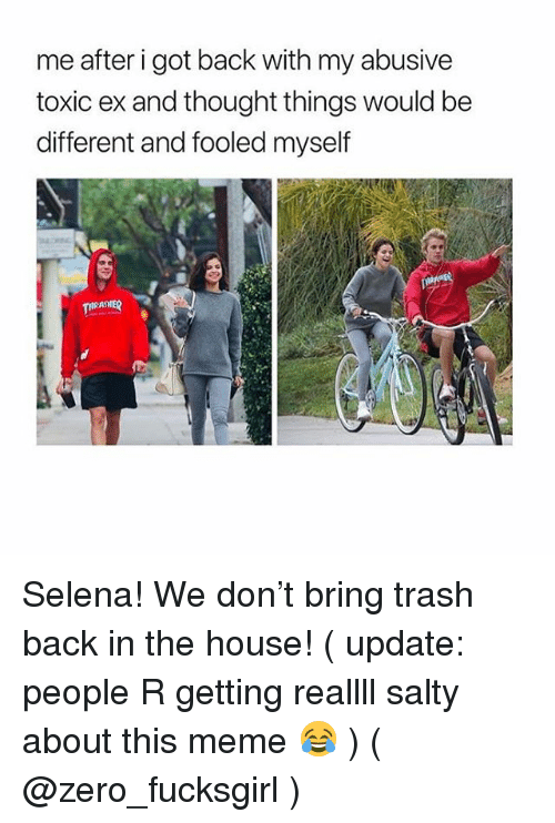 Meme, Being Salty, and Trash: me after i got back with my abusive  toxic ex and thought things would be  different and fooled myself  AST Selena! We don't bring trash back in the house! ( update: people R getting reallll salty about this meme 😂 ) ( @zero_fucksgirl )