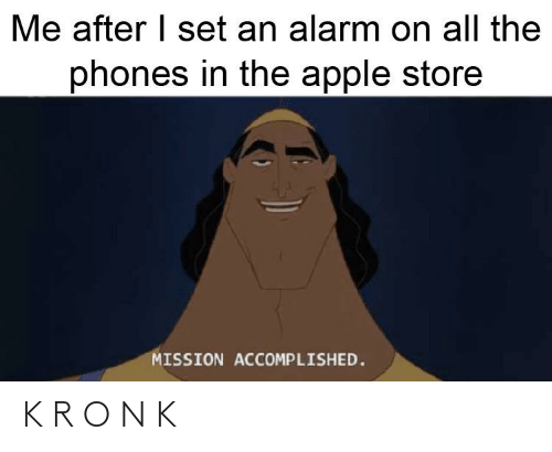 Apple Store: Me after I set an alarm on all the  phones in the apple store  MISSION ACCOMPLISHED. K R O N K