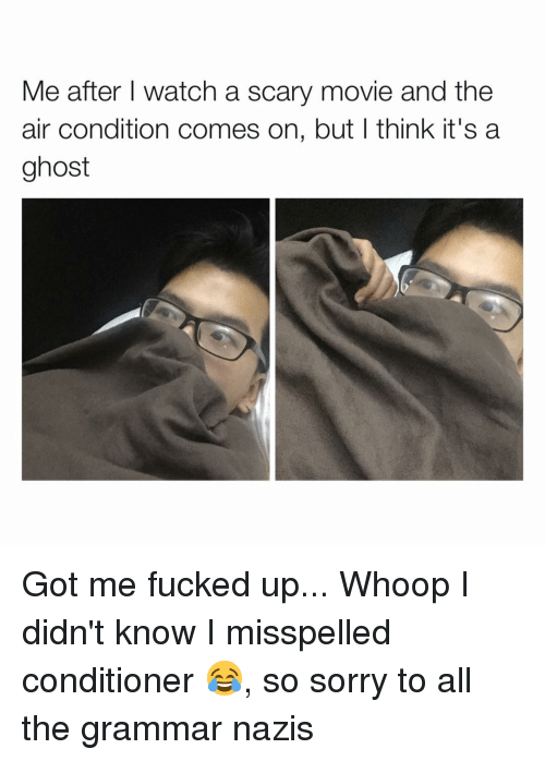 grammar nazi: Me after I watch a scary movie and the  air condition comes on, but I think it's a  ghost Got me fucked up... Whoop I didn't know I misspelled conditioner 😂, so sorry to all the grammar nazis