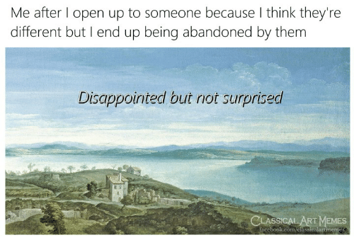 Disappointed, Facebook, and Memes: Me after l open up to someone because I think they're  different but I end up being abandoned by them  Disappointed but not surprised  15  LASSICAL ART MEMES  facebook.com/classicalartmemes
