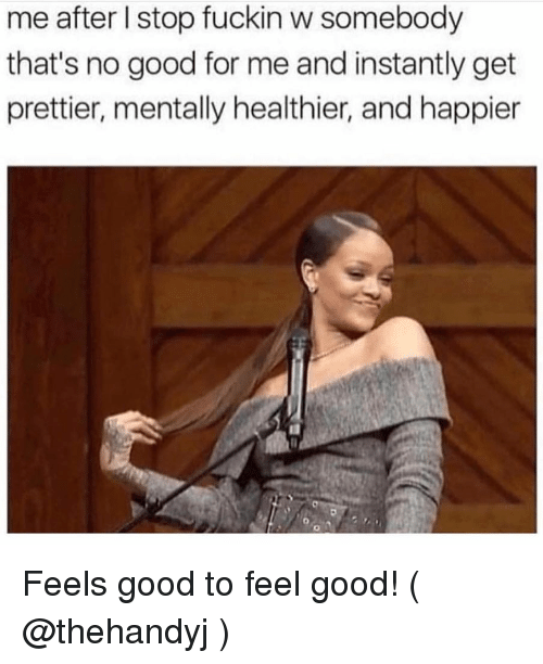 Good, Girl Memes, and For: me after l stop fuckin w somebody  that's no good for me and instantly get  prettier, mentally healthier, and happier Feels good to feel good! ( @thehandyj )