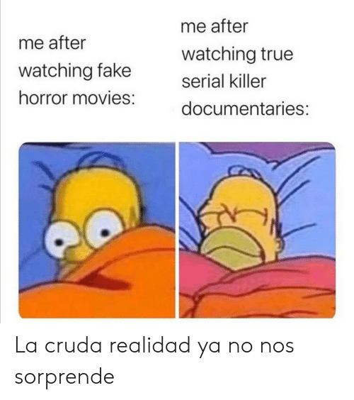 Serial: me after  me after  watching true  watching fake  serial killer  horror movies:  documentaries: La cruda realidad ya no nos sorprende