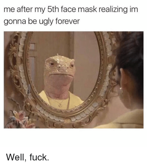 Ugly, Forever, and Fuck: me after my 5th face mask realizing im  gonna be ugly forever Well, fuck.