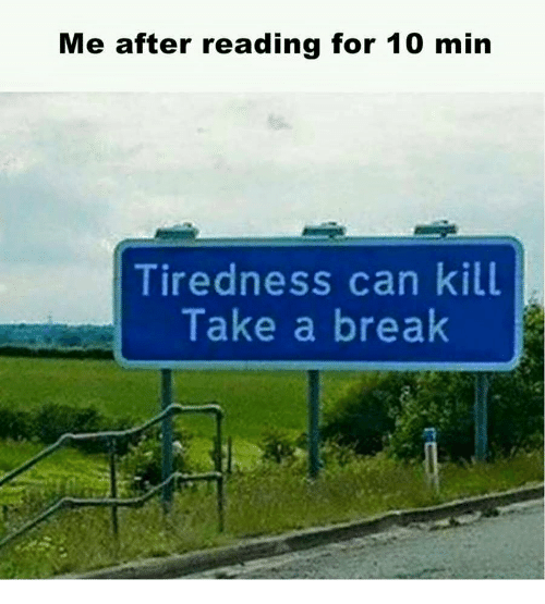 Break, Can, and Reading: Me after reading for 10 min  Tiredness can kill  Take a break