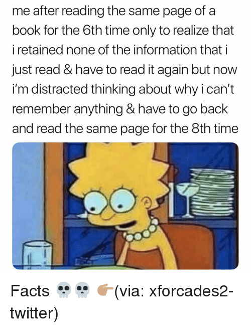 Facts, Funny, and Twitter: me after reading the same page of a  book for the 6th time only to realize that  i retained none of the information that i  just read & have to read it again but now  i'm distracted thinking about why i can't  remember anything & have to go back  and read the same page for the 8th time Facts 💀💀 👉🏽(via: xforcades2-twitter)