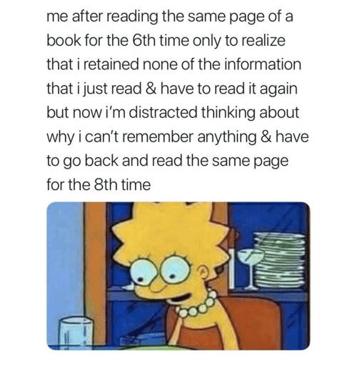 Book, Information, and Time: me after reading the same page of a  book for the 6th time only to realize  that i retained none of the information  that ijust read & have to read it again  but now i'm distracted thinking about  why i can't remember anything & have  to go back and read the same page  for the 8th time