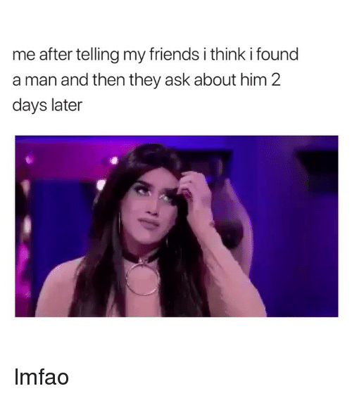 Friends, Girl Memes, and Lmfao: me after telling my friends i think i found  a man and then they ask about him 2  days later lmfao