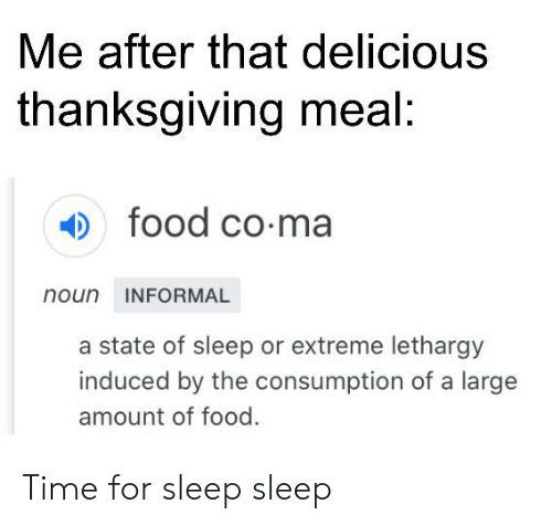 Food, Reddit, and Thanksgiving: Me after that delicious  thanksgiving meal:  food co-ma  noun INFORMAL  a state of sleep or extreme lethargy  induced by the consumption of a large  amount of food. Time for sleep sleep