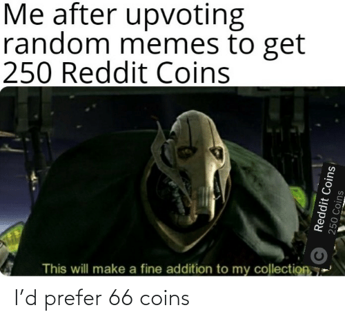 Me After: Me after upvoting  random memes to get  250 Reddit Coins  This will make a fine addition to my collection, 7  Reddit Coins  250 Coins I'd prefer 66 coins