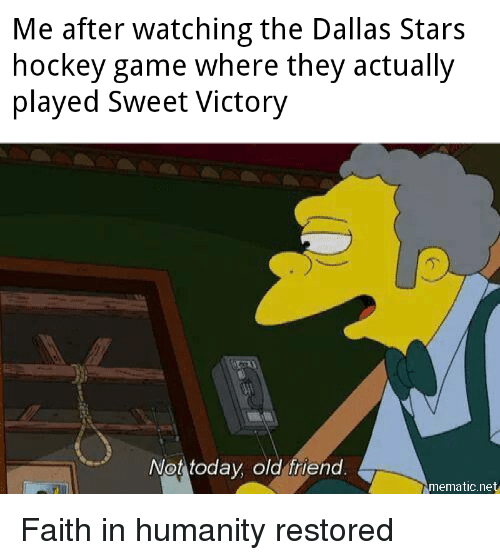 Dallas Stars, Hockey, and Dallas: Me after watching the Dallas Stars  hockey game where they actually  played Sweet Victory  .2  Not today old friend  mematic.net Faith in humanity restored