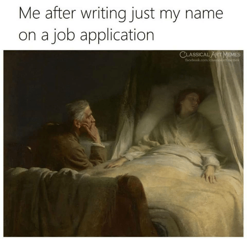 Job Application: Me after writing just my name  on a job application  CLASSICALART MEMES  facebook.com/classicalartmemes